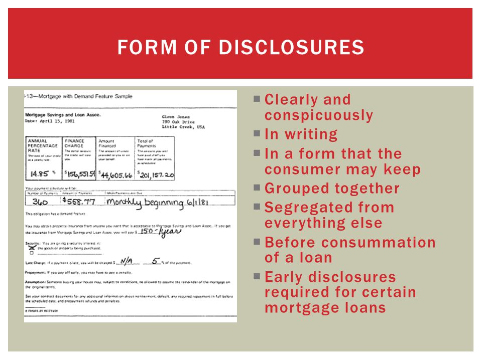  Clearly and conspicuously  In writing  In a form that the consumer may keep  Grouped together  Segregated from everything else  Before consummation of a loan  Early disclosures required for certain mortgage loans FORM OF DISCLOSURES