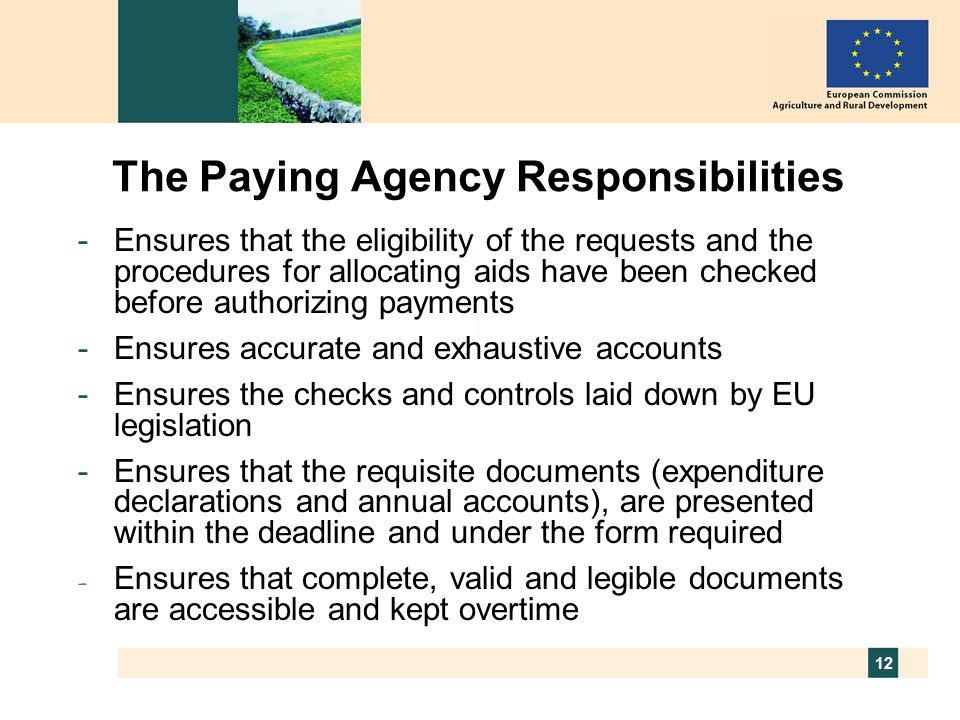 12 The Paying Agency Responsibilities -Ensures that the eligibility of the requests and the procedures for allocating aids have been checked before authorizing payments -Ensures accurate and exhaustive accounts -Ensures the checks and controls laid down by EU legislation -Ensures that the requisite documents (expenditure declarations and annual accounts), are presented within the deadline and under the form required - Ensures that complete, valid and legible documents are accessible and kept overtime