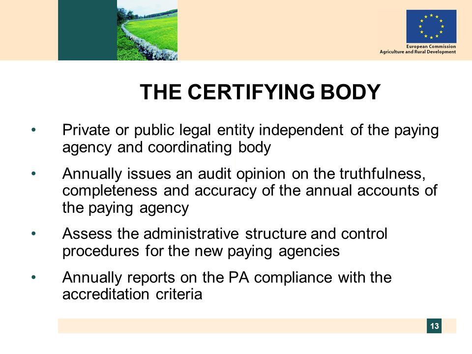 13 THE CERTIFYING BODY Private or public legal entity independent of the paying agency and coordinating body Annually issues an audit opinion on the truthfulness, completeness and accuracy of the annual accounts of the paying agency Assess the administrative structure and control procedures for the new paying agencies Annually reports on the PA compliance with the accreditation criteria