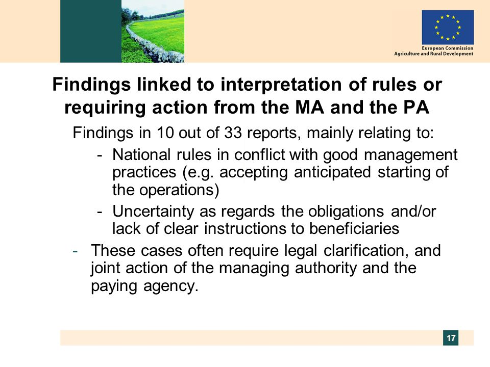 17 Findings linked to interpretation of rules or requiring action from the MA and the PA Findings in 10 out of 33 reports, mainly relating to: -National rules in conflict with good management practices (e.g.