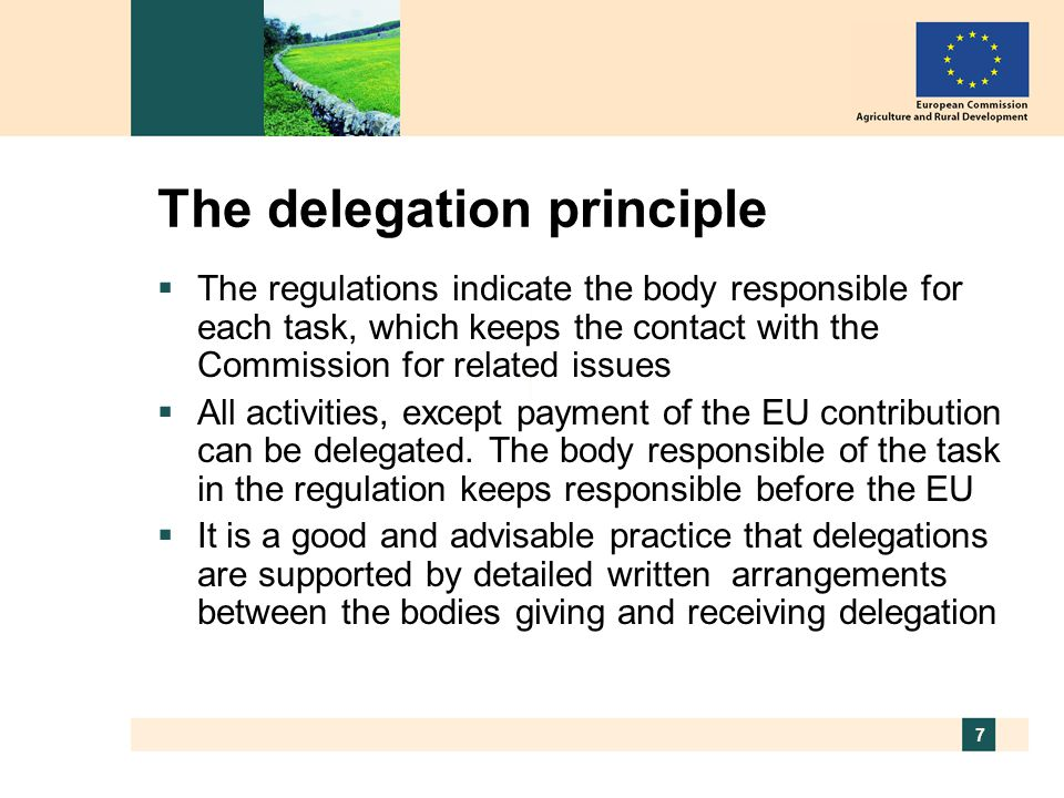 7 The delegation principle  The regulations indicate the body responsible for each task, which keeps the contact with the Commission for related issues  All activities, except payment of the EU contribution can be delegated.