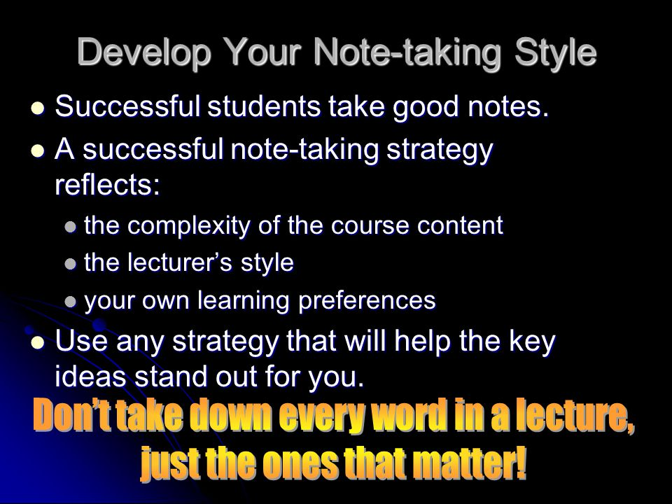 Develop Your Note-taking Style Successful students take good notes.