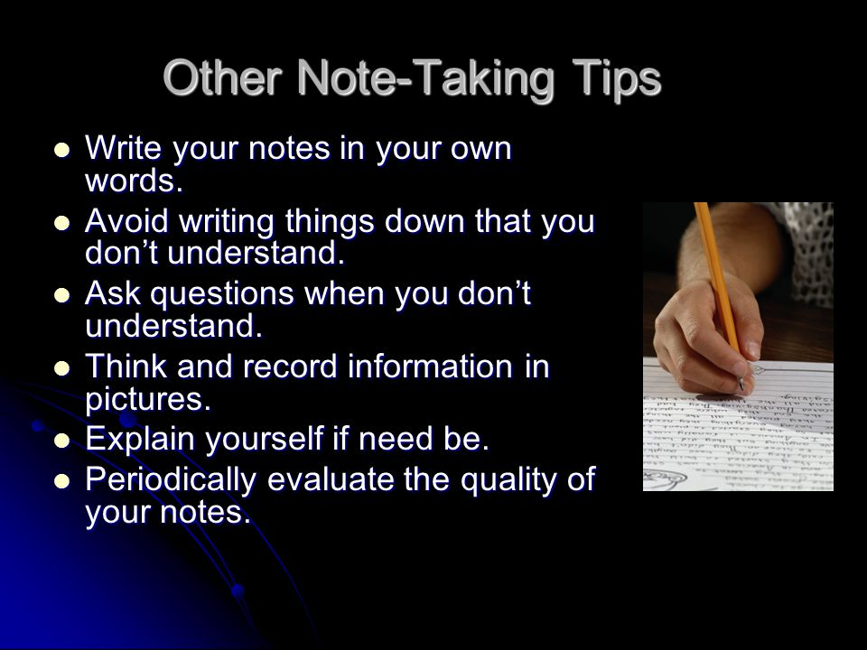 Other Note-Taking Tips Write your notes in your own words.