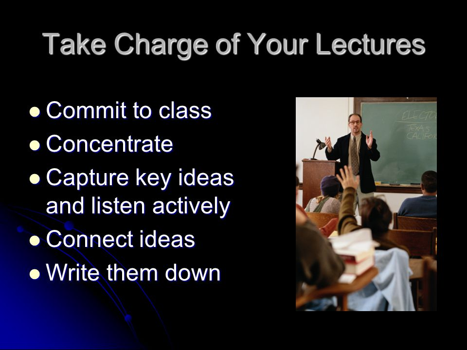 Take Charge of Your Lectures Commit to class Commit to class Concentrate Concentrate Capture key ideas and listen actively Capture key ideas and listen actively Connect ideas Connect ideas Write them down Write them down