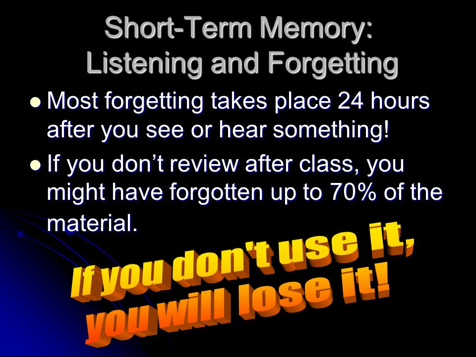 Short-Term Memory: Listening and Forgetting Most forgetting takes place 24 hours after you see or hear something.