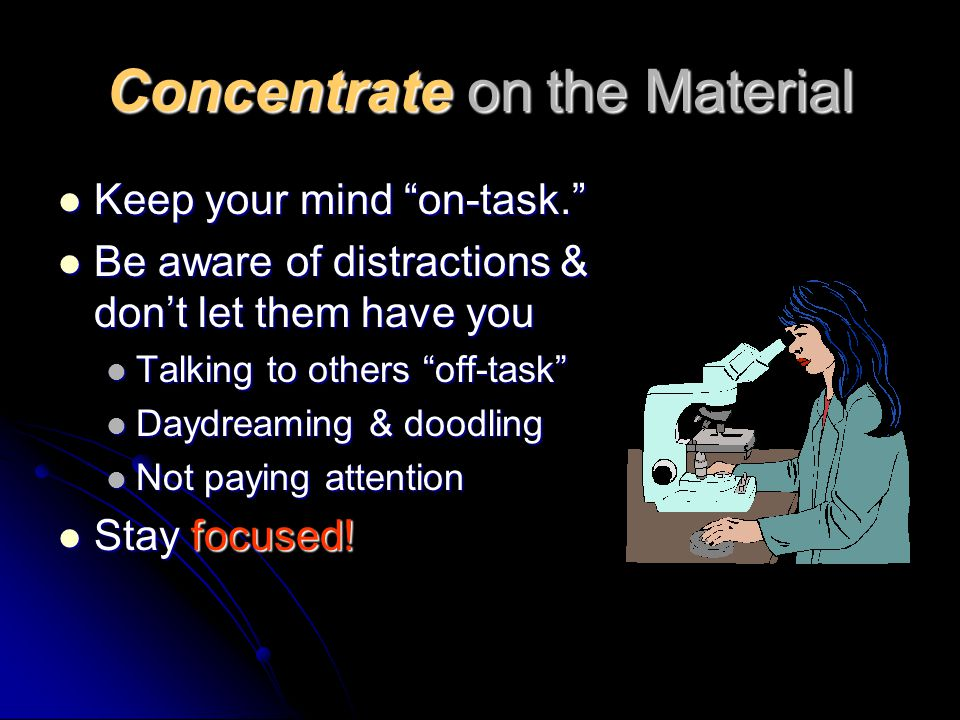 Concentrate on the Material Keep your mind on-task. Keep your mind on-task. Be aware of distractions & don't let them have you Be aware of distractions & don't let them have you Talking to others off-task Talking to others off-task Daydreaming & doodling Daydreaming & doodling Not paying attention Not paying attention Stay focused.