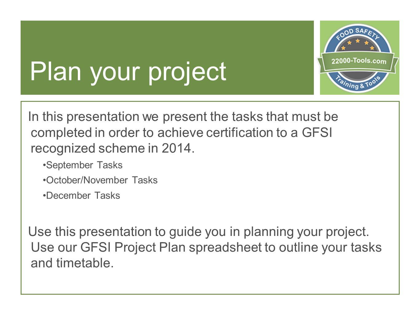 Plan your project In this presentation we present the tasks that must be completed in order to achieve certification to a GFSI recognized scheme in 2014.