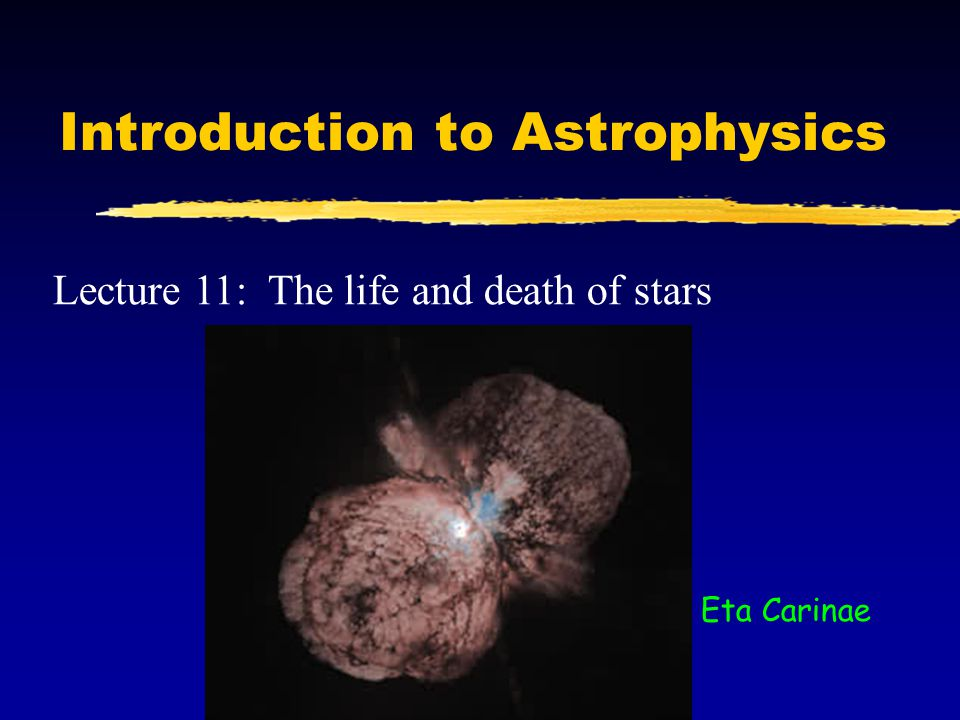 Introduction to Astrophysics Lecture 11: The life and death of stars Eta Carinae