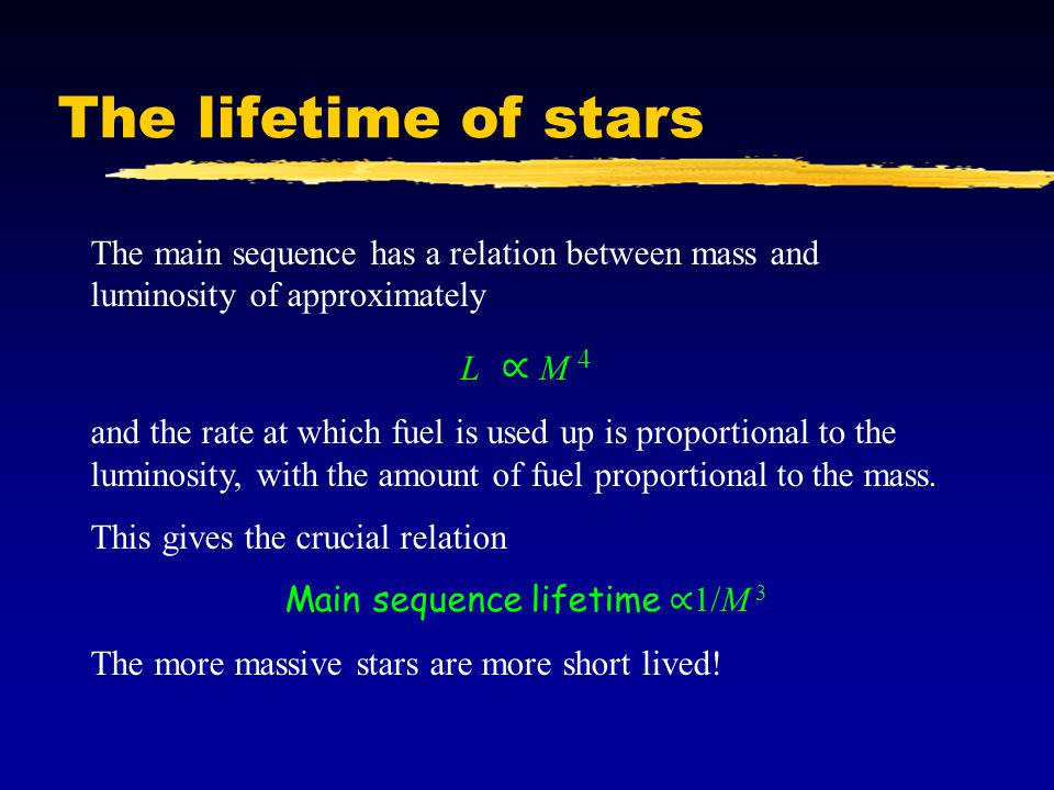 The lifetime of stars The main sequence has a relation between mass and luminosity of approximately L ∝ M 4 and the rate at which fuel is used up is proportional to the luminosity, with the amount of fuel proportional to the mass.