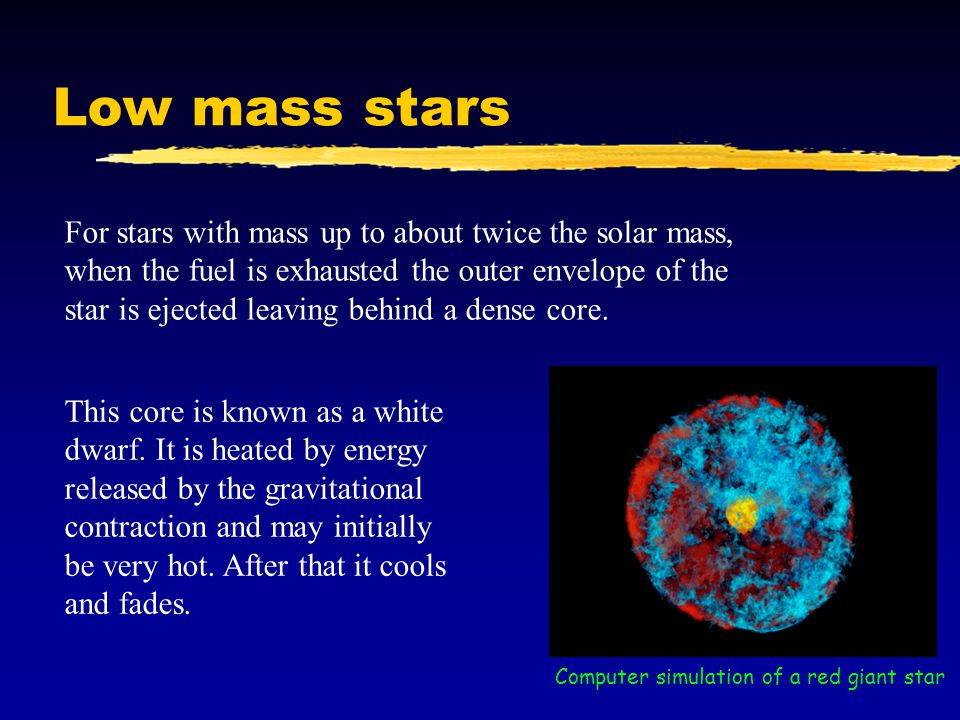 Low mass stars For stars with mass up to about twice the solar mass, when the fuel is exhausted the outer envelope of the star is ejected leaving behind a dense core.
