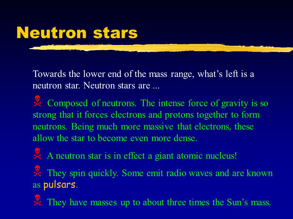 Neutron stars Towards the lower end of the mass range, what's left is a neutron star.