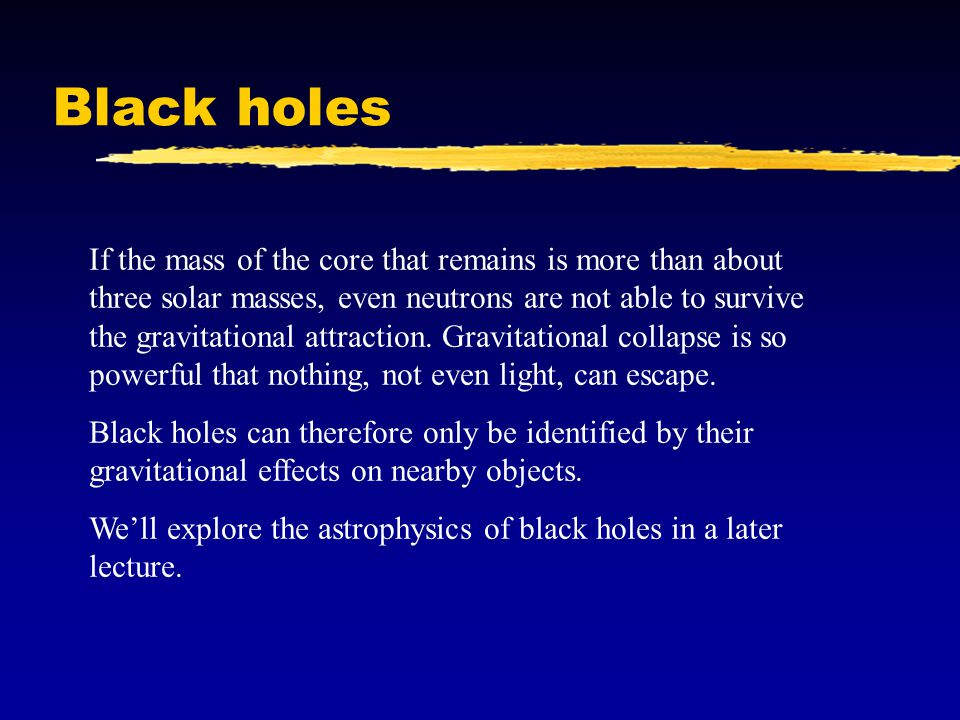 Black holes If the mass of the core that remains is more than about three solar masses, even neutrons are not able to survive the gravitational attraction.
