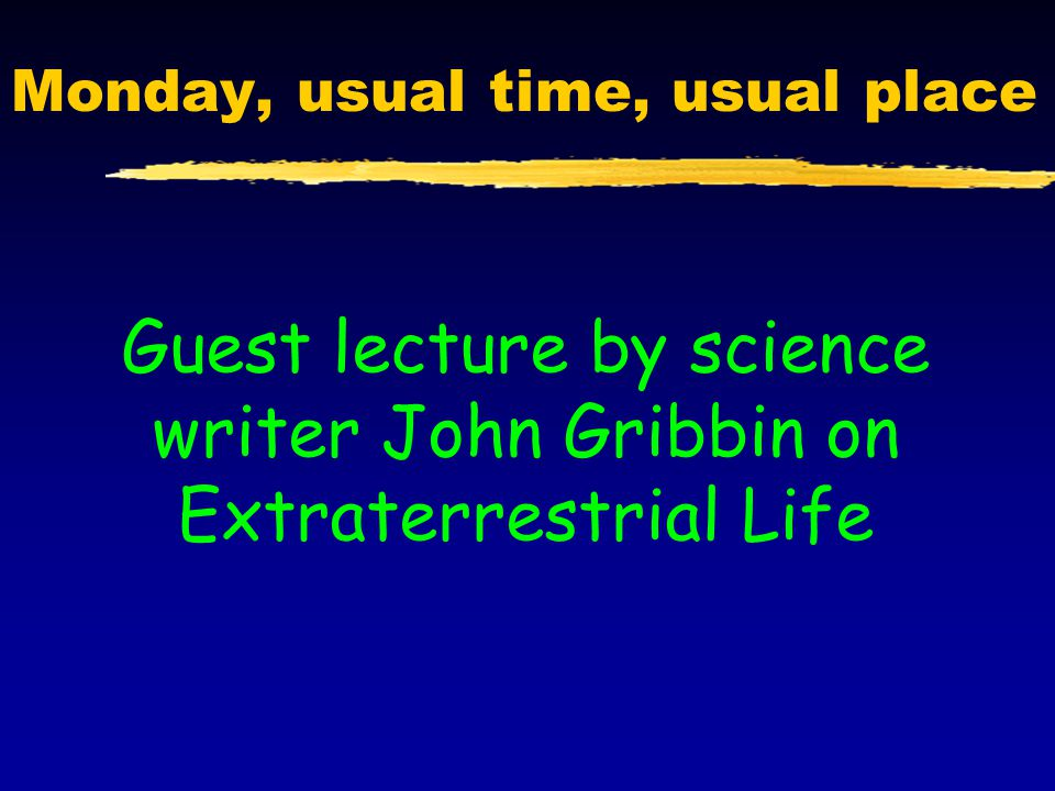 Monday, usual time, usual place Guest lecture by science writer John Gribbin on Extraterrestrial Life