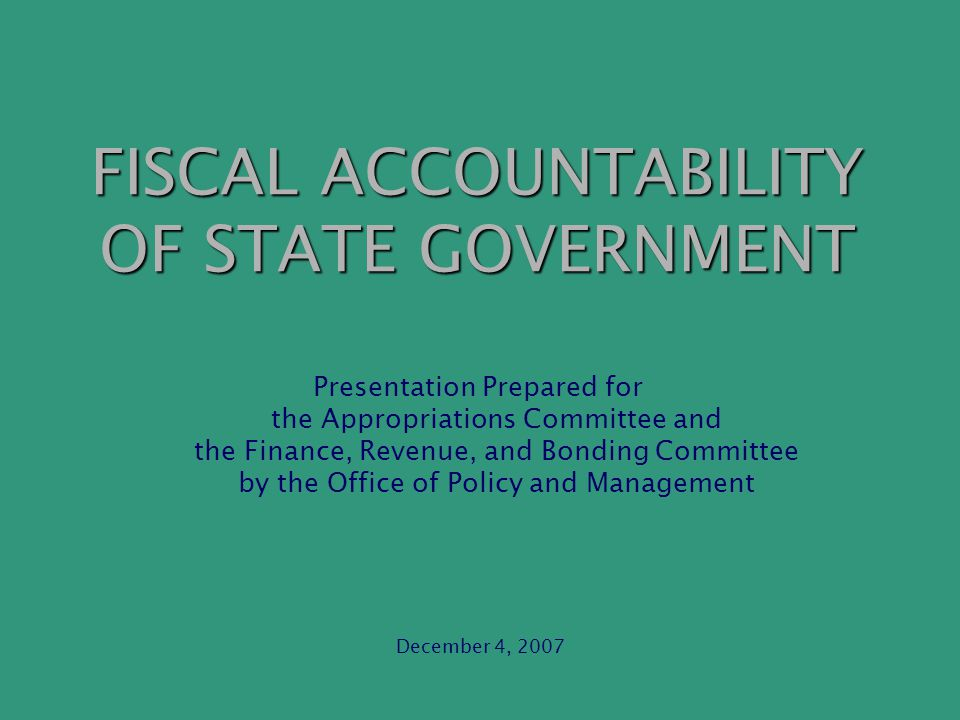 FISCAL ACCOUNTABILITY OF STATE GOVERNMENT Presentation Prepared for the Appropriations Committee and the Finance, Revenue, and Bonding Committee by the Office of Policy and Management December 4, 2007