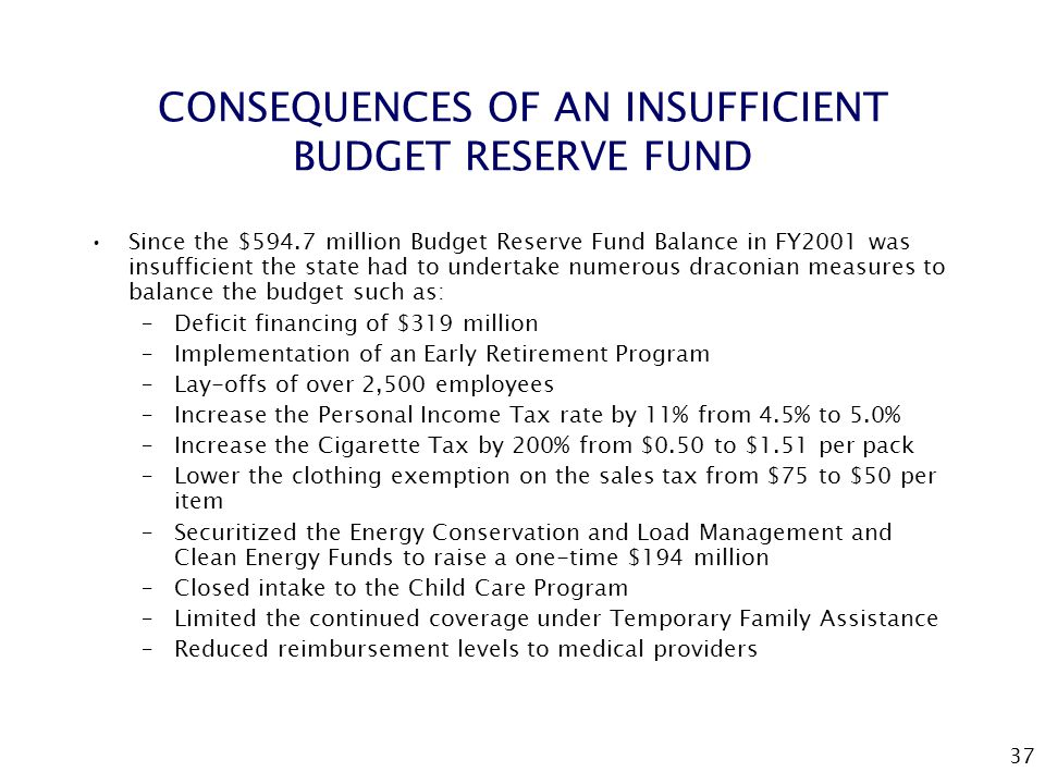 37 CONSEQUENCES OF AN INSUFFICIENT BUDGET RESERVE FUND Since the $594.7 million Budget Reserve Fund Balance in FY2001 was insufficient the state had to undertake numerous draconian measures to balance the budget such as: –Deficit financing of $319 million –Implementation of an Early Retirement Program –Lay-offs of over 2,500 employees –Increase the Personal Income Tax rate by 11% from 4.5% to 5.0% –Increase the Cigarette Tax by 200% from $0.50 to $1.51 per pack –Lower the clothing exemption on the sales tax from $75 to $50 per item –Securitized the Energy Conservation and Load Management and Clean Energy Funds to raise a one-time $194 million –Closed intake to the Child Care Program –Limited the continued coverage under Temporary Family Assistance –Reduced reimbursement levels to medical providers