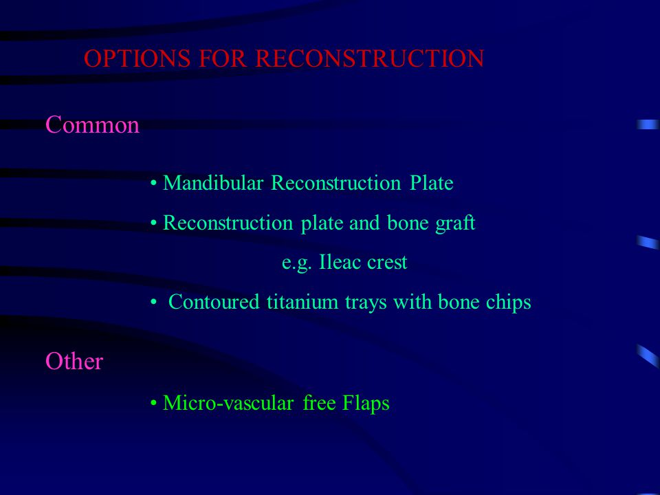 OPTIONS FOR RECONSTRUCTION Common Mandibular Reconstruction Plate Reconstruction plate and bone graft e.g.
