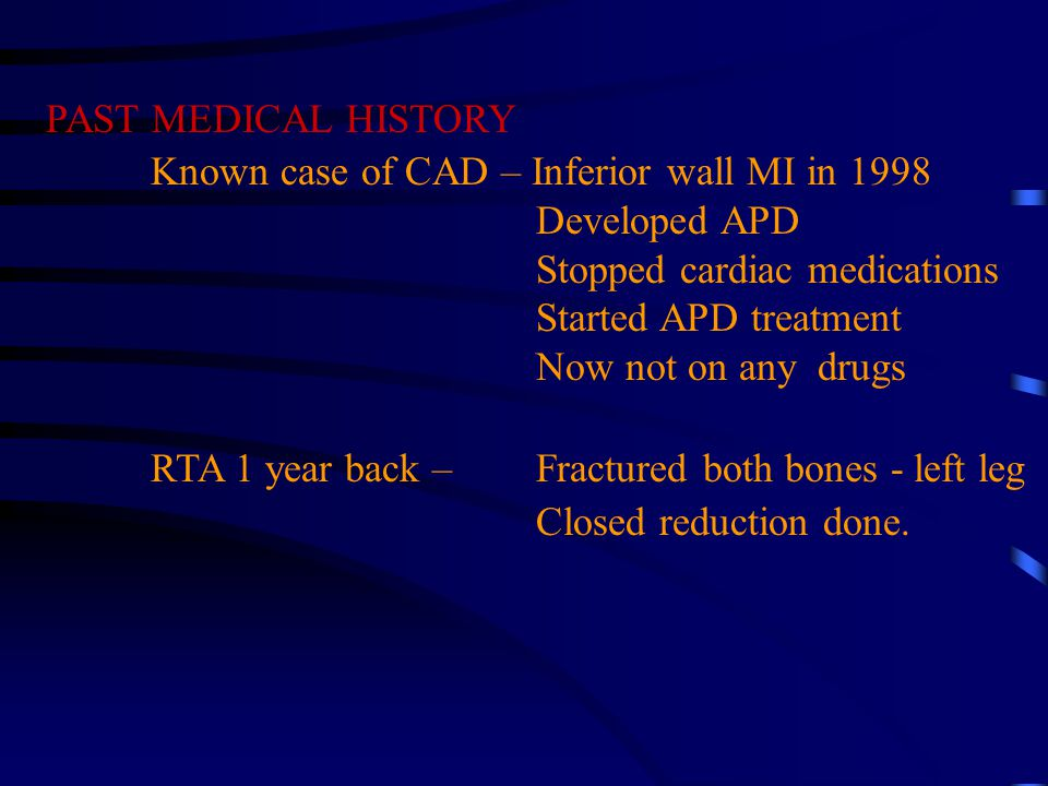 PAST MEDICAL HISTORY Known case of CAD – Inferior wall MI in 1998 Developed APD Stopped cardiac medications Started APD treatment Now not on any drugs RTA 1 year back – Fractured both bones - left leg Closed reduction done.