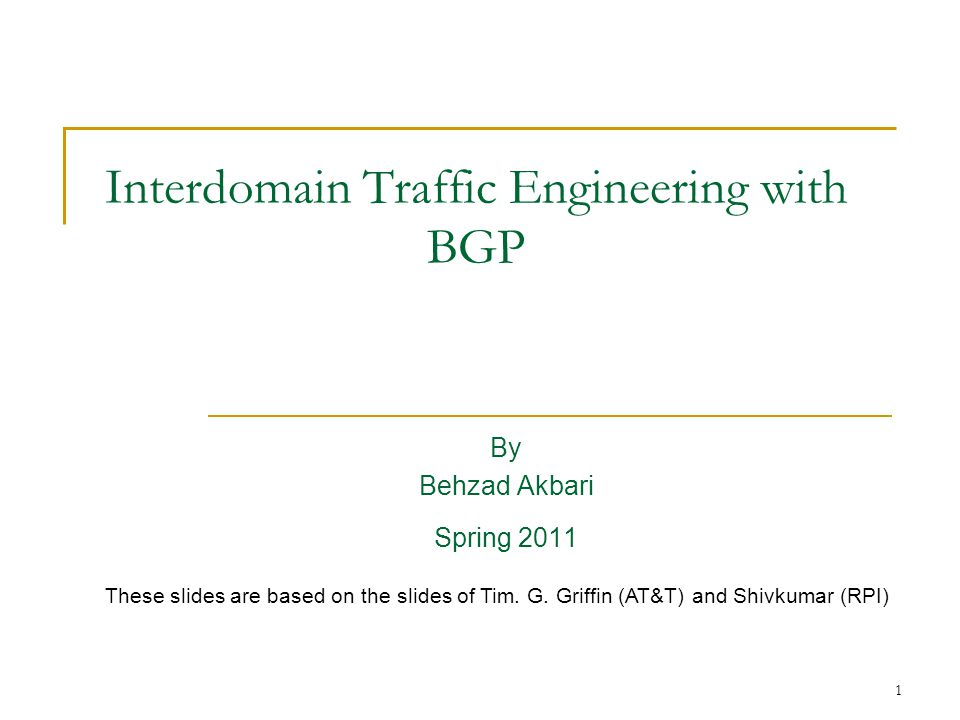 1 Interdomain Traffic Engineering with BGP By Behzad Akbari Spring 2011 These slides are based on the slides of Tim.