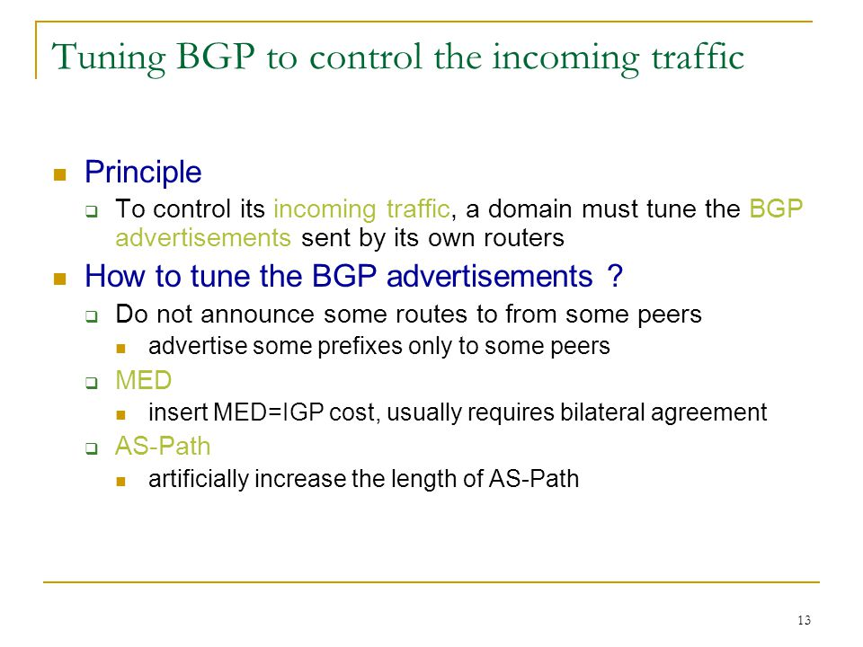 13 Tuning BGP to control the incoming traffic Principle  To control its incoming traffic, a domain must tune the BGP advertisements sent by its own routers How to tune the BGP advertisements .