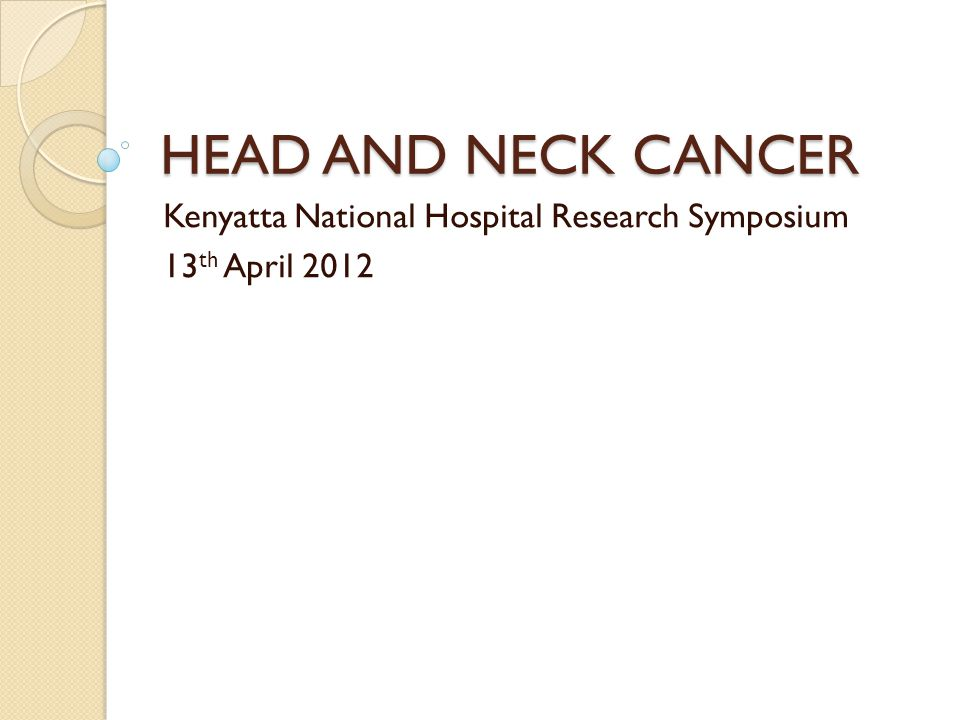 HEAD AND NECK CANCER Kenyatta National Hospital Research Symposium 13 th April 2012