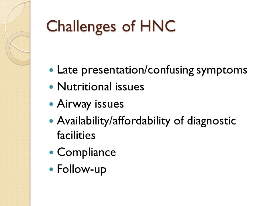 Challenges of HNC Late presentation/confusing symptoms Nutritional issues Airway issues Availability/affordability of diagnostic facilities Compliance Follow-up