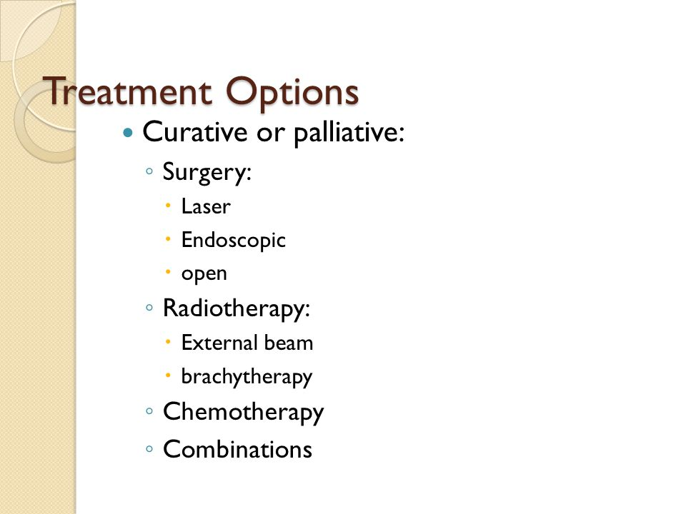 Treatment Options Curative or palliative: ◦ Surgery:  Laser  Endoscopic  open ◦ Radiotherapy:  External beam  brachytherapy ◦ Chemotherapy ◦ Combinations
