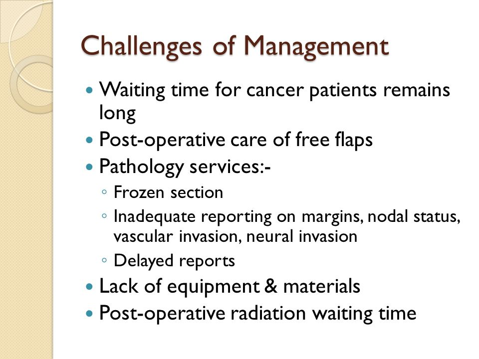 Challenges of Management Waiting time for cancer patients remains long Post-operative care of free flaps Pathology services:- ◦ Frozen section ◦ Inadequate reporting on margins, nodal status, vascular invasion, neural invasion ◦ Delayed reports Lack of equipment & materials Post-operative radiation waiting time