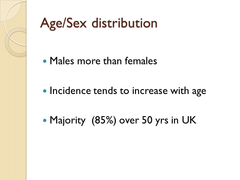Age/Sex distribution Males more than females Incidence tends to increase with age Majority (85%) over 50 yrs in UK