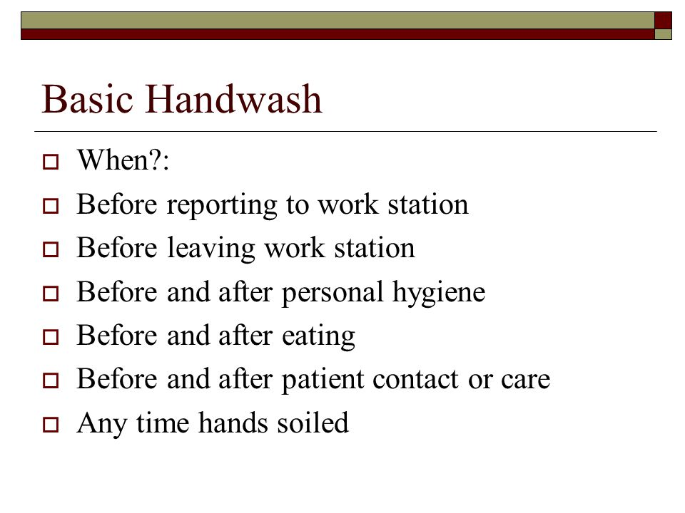 Basic Handwash  When :  Before reporting to work station  Before leaving work station  Before and after personal hygiene  Before and after eating  Before and after patient contact or care  Any time hands soiled