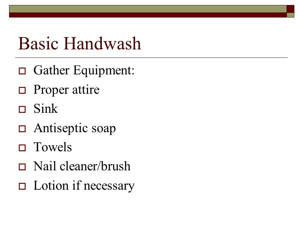 Basic Handwash  Gather Equipment:  Proper attire  Sink  Antiseptic soap  Towels  Nail cleaner/brush  Lotion if necessary