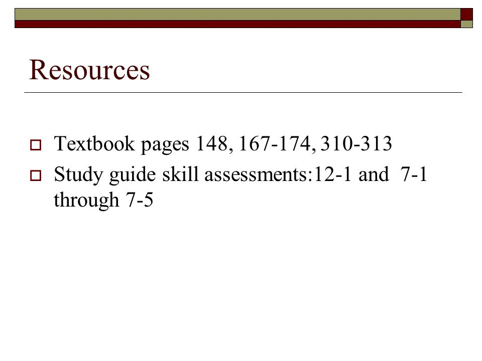 Resources  Textbook pages 148, ,  Study guide skill assessments:12-1 and 7-1 through 7-5
