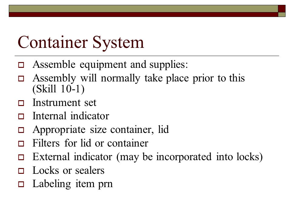 Container System  Assemble equipment and supplies:  Assembly will normally take place prior to this (Skill 10-1)  Instrument set  Internal indicator  Appropriate size container, lid  Filters for lid or container  External indicator (may be incorporated into locks)  Locks or sealers  Labeling item prn