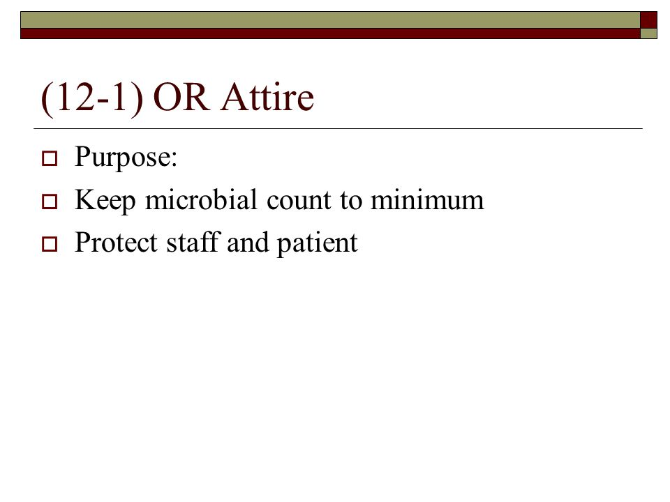 (12-1) OR Attire  Purpose:  Keep microbial count to minimum  Protect staff and patient