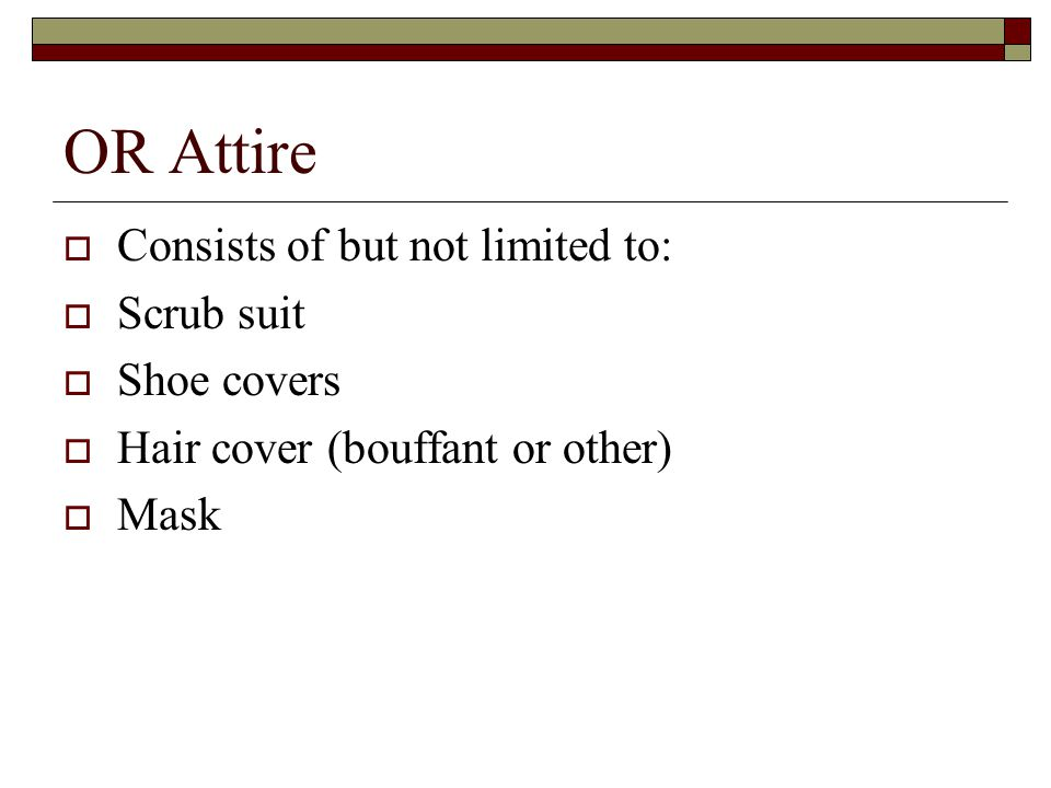 OR Attire  Consists of but not limited to:  Scrub suit  Shoe covers  Hair cover (bouffant or other)  Mask