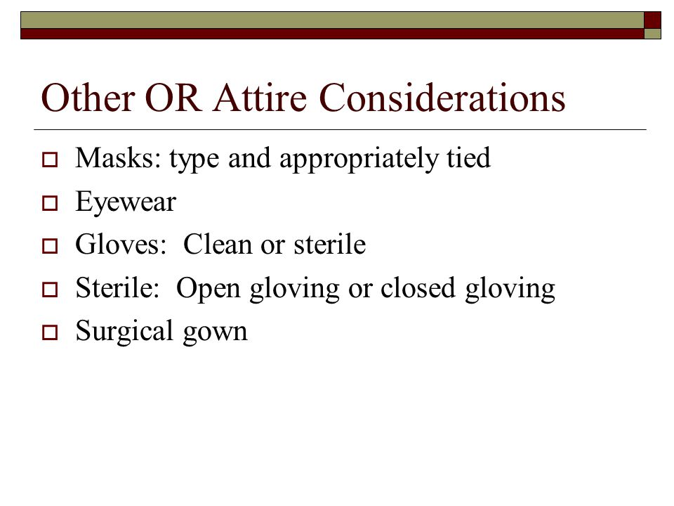 Other OR Attire Considerations  Masks: type and appropriately tied  Eyewear  Gloves: Clean or sterile  Sterile: Open gloving or closed gloving  Surgical gown
