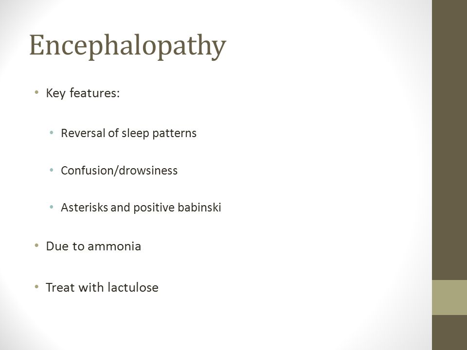 Encephalopathy Key features: Reversal of sleep patterns Confusion/drowsiness Asterisks and positive babinski Due to ammonia Treat with lactulose