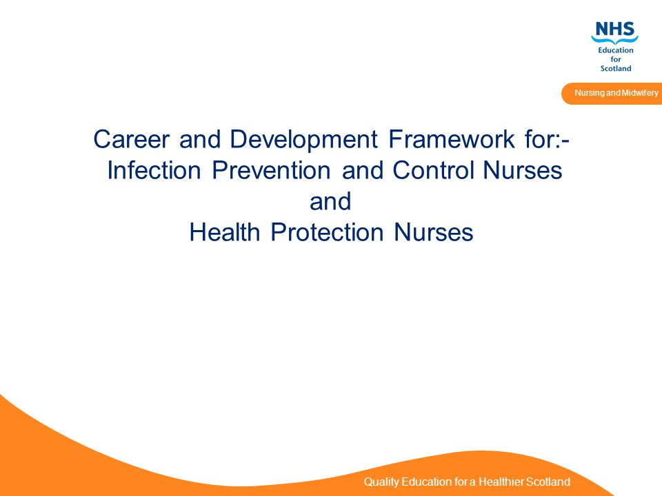 Quality Education for a Healthier Scotland Nursing and Midwifery Career and Development Framework for:- Infection Prevention and Control Nurses and Health Protection Nurses