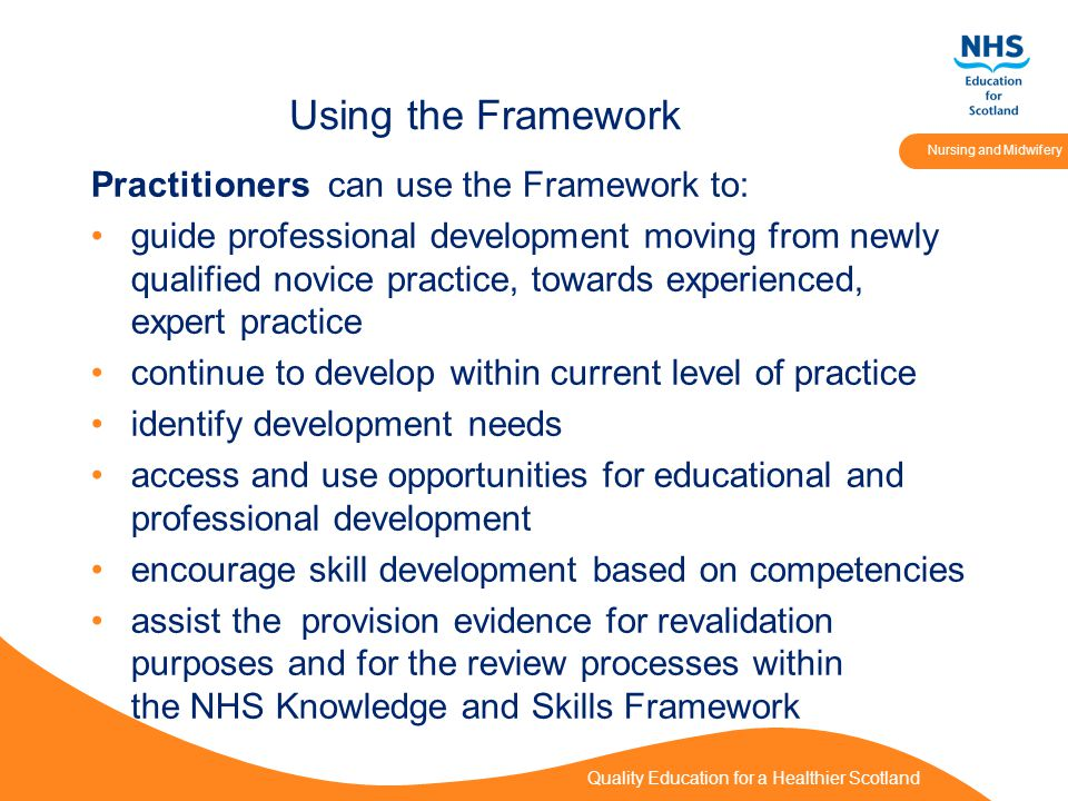 Quality Education for a Healthier Scotland Nursing and Midwifery Using the Framework Practitioners can use the Framework to: guide professional development moving from newly qualified novice practice, towards experienced, expert practice continue to develop within current level of practice identify development needs access and use opportunities for educational and professional development encourage skill development based on competencies assist the provision evidence for revalidation purposes and for the review processes within the NHS Knowledge and Skills Framework