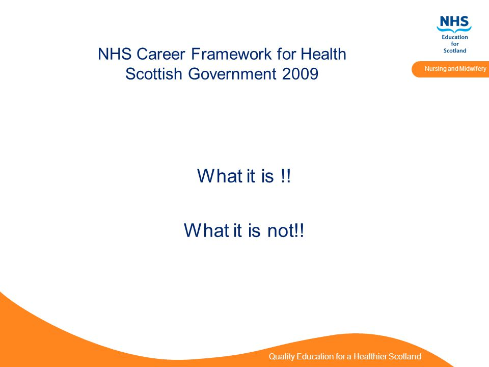 Quality Education for a Healthier Scotland Nursing and Midwifery NHS Career Framework for Health Scottish Government 2009 What it is !.