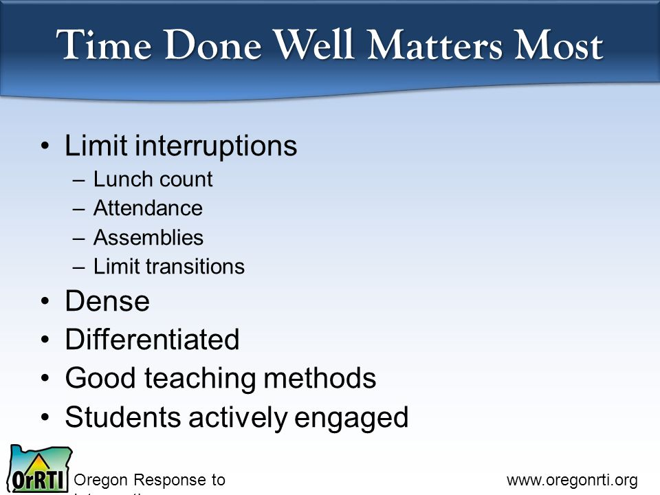 Oregon Response to Intervention   Time Done Well Matters Most Limit interruptions –Lunch count –Attendance –Assemblies –Limit transitions Dense Differentiated Good teaching methods Students actively engaged