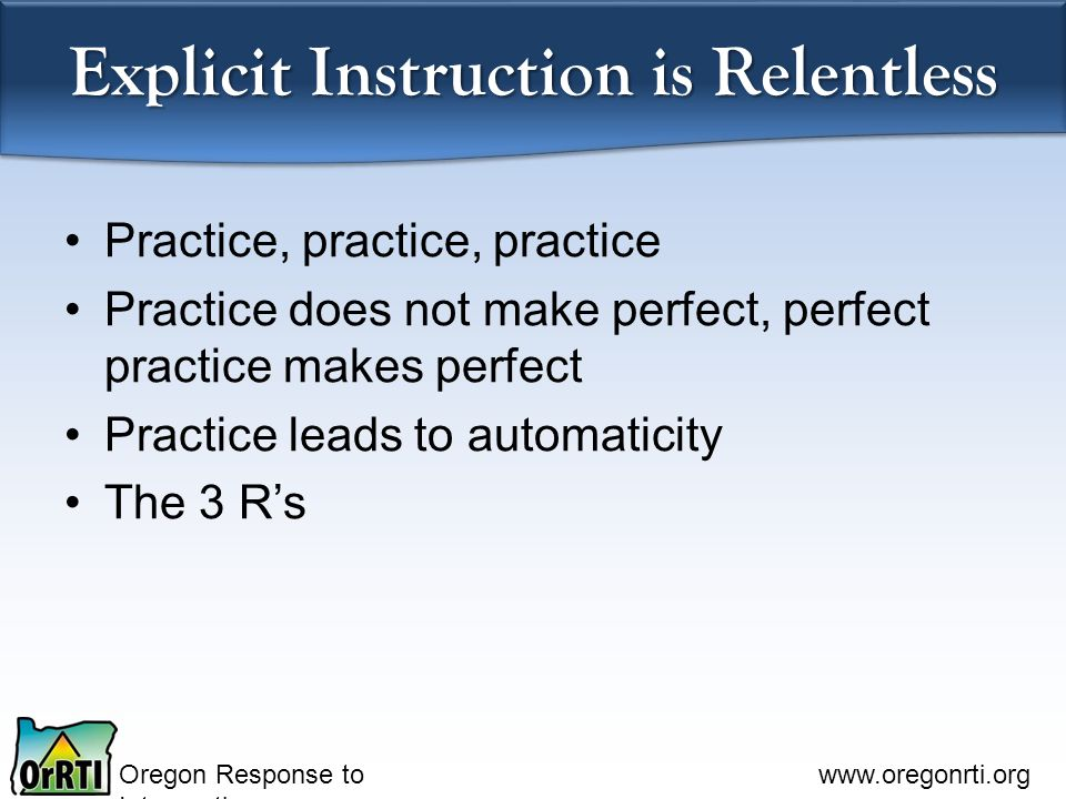 Oregon Response to Intervention   Explicit Instruction is Relentless Practice, practice, practice Practice does not make perfect, perfect practice makes perfect Practice leads to automaticity The 3 R's