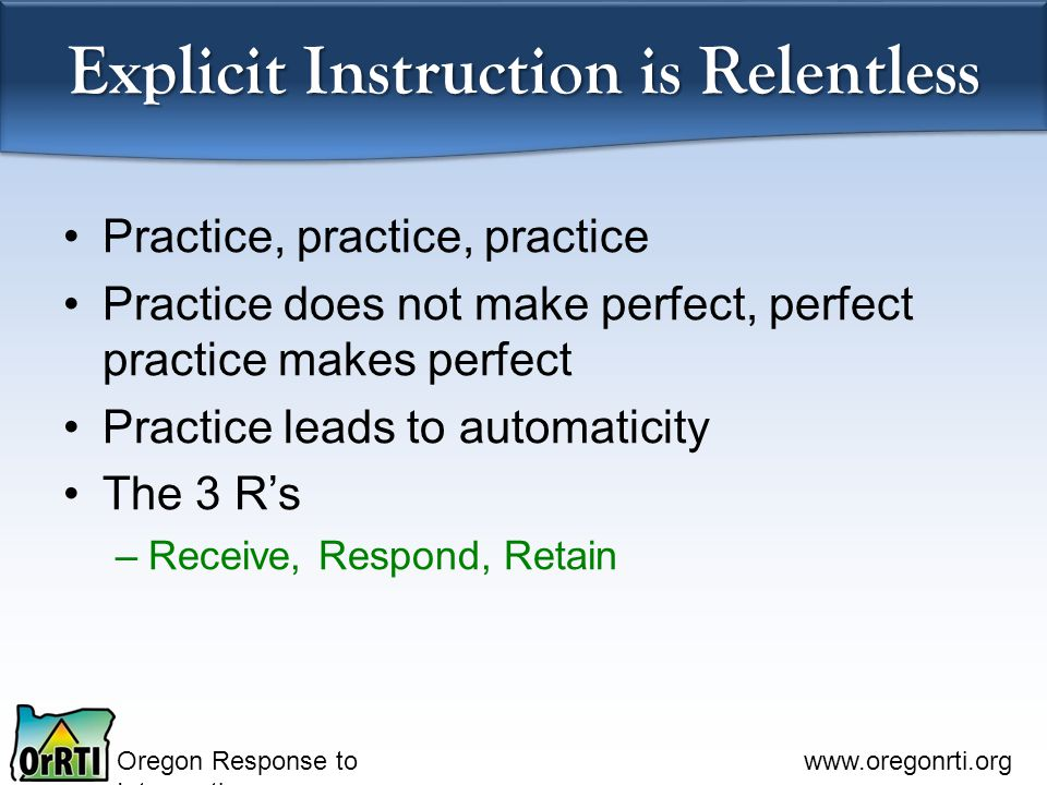 Oregon Response to Intervention   Explicit Instruction is Relentless Practice, practice, practice Practice does not make perfect, perfect practice makes perfect Practice leads to automaticity The 3 R's –Receive, Respond, Retain