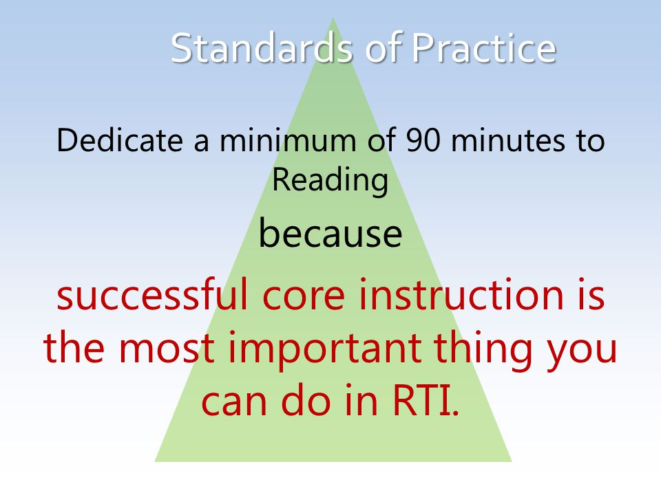 Standards of Practice Dedicate a minimum of 90 minutes to Reading because successful core instruction is the most important thing you can do in RTI.
