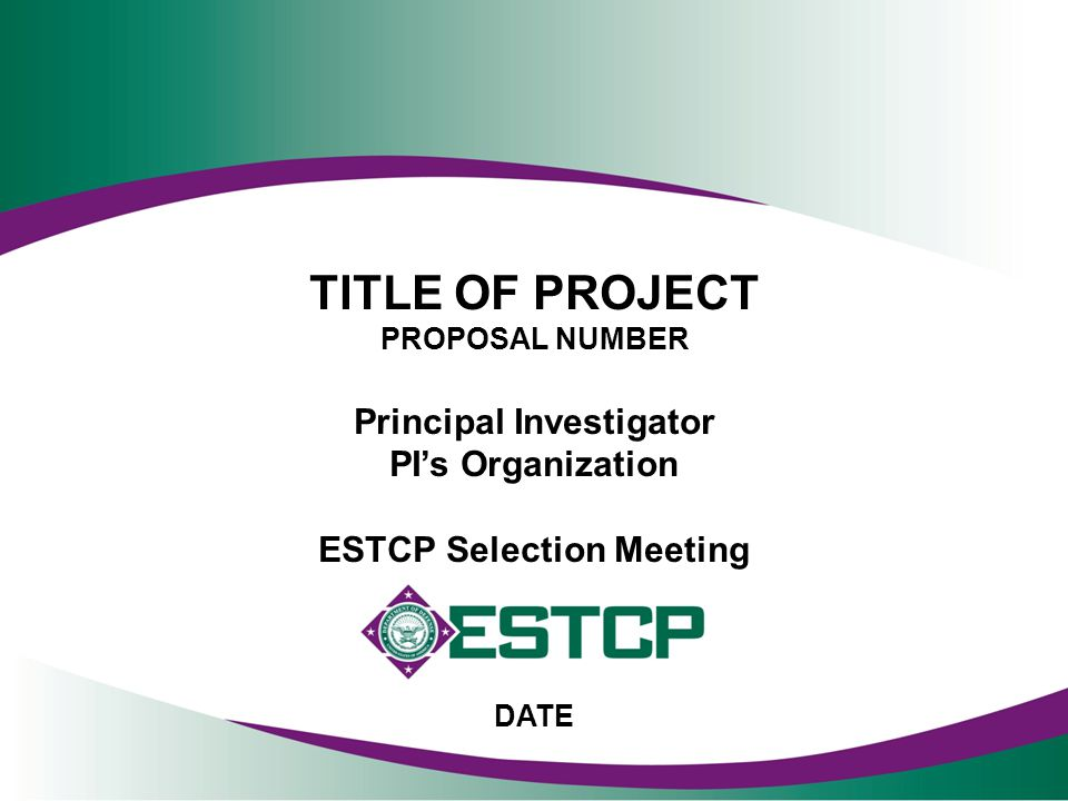 TITLE OF PROJECT PROPOSAL NUMBER Principal Investigator PI's Organization ESTCP Selection Meeting DATE