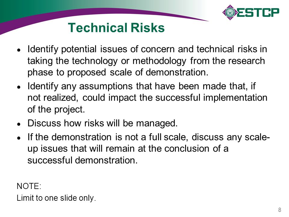 Technical Risks ● Identify potential issues of concern and technical risks in taking the technology or methodology from the research phase to proposed scale of demonstration.