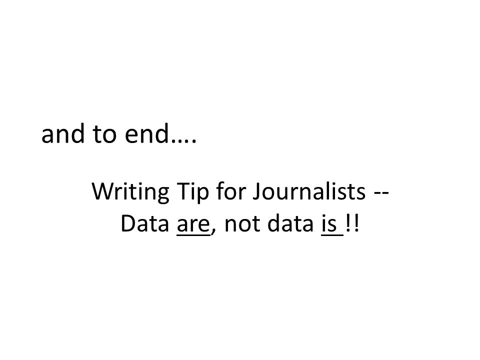 and to end…. Writing Tip for Journalists -- Data are, not data is !!