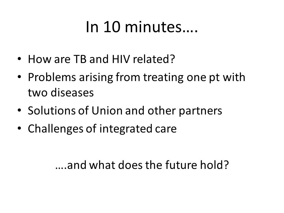In 10 minutes…. How are TB and HIV related.