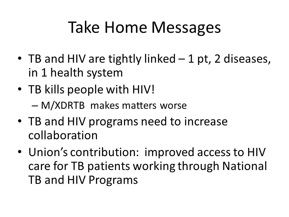 Take Home Messages TB and HIV are tightly linked – 1 pt, 2 diseases, in 1 health system TB kills people with HIV.