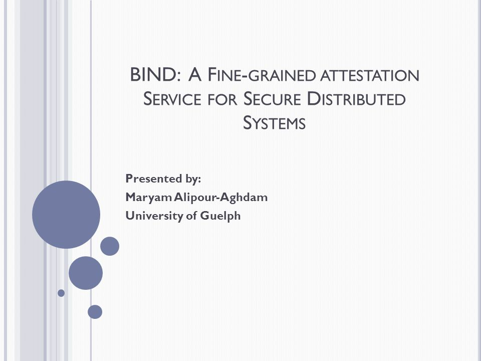 BIND: A F INE - GRAINED ATTESTATION S ERVICE FOR S ECURE D ISTRIBUTED S YSTEMS Presented by: Maryam Alipour-Aghdam University of Guelph