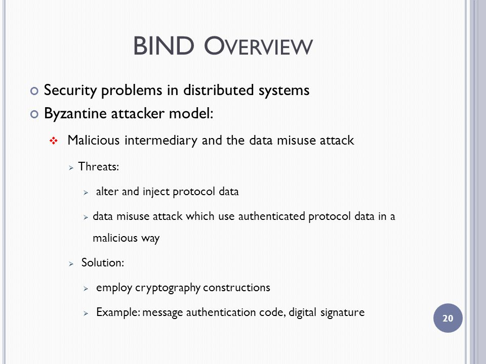 BIND O VERVIEW Security problems in distributed systems Byzantine attacker model:  Malicious intermediary and the data misuse attack  Threats:  alter and inject protocol data  data misuse attack which use authenticated protocol data in a malicious way  Solution:  employ cryptography constructions  Example: message authentication code, digital signature 20